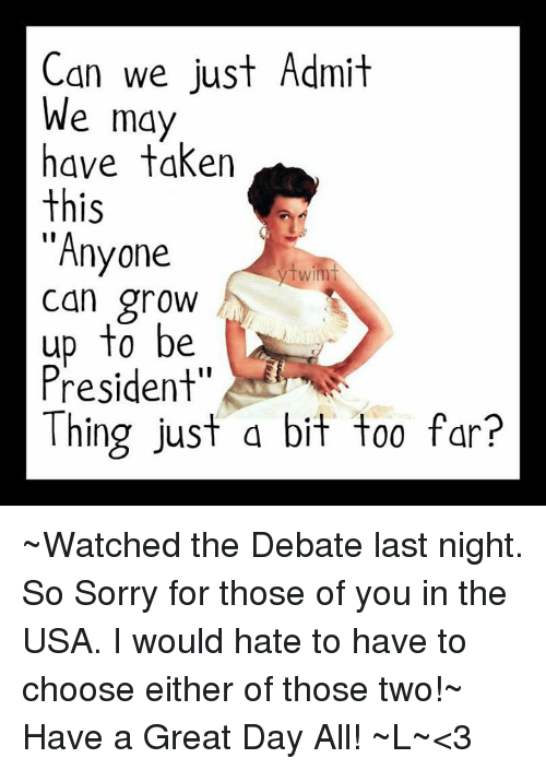 """debate-last-night: Can we just Admit  We may  have taken  this  """"Anyone  Wim  can grow  up to be  President""""  Thing just a bit too fan? ~Watched the Debate last night. So Sorry for those of you in the USA. I would hate to have to choose either of those two!~ Have a Great Day All! ~L~<3"""
