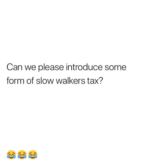 walkers: Can we please introduce some  form of slow walkers tax? 😂😂😂