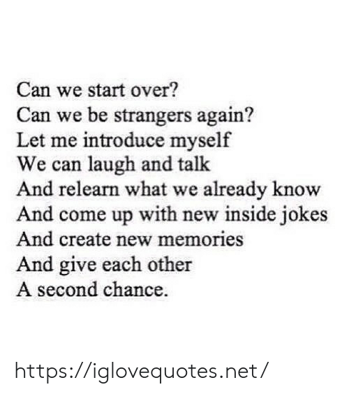 Come Up: Can we start over?  Can we be strangers again?  Let me introduce myself  We can laugh and talk  And relearn what we already know  And come up with new inside jokes  And create new memories  And give each other  A second chance https://iglovequotes.net/