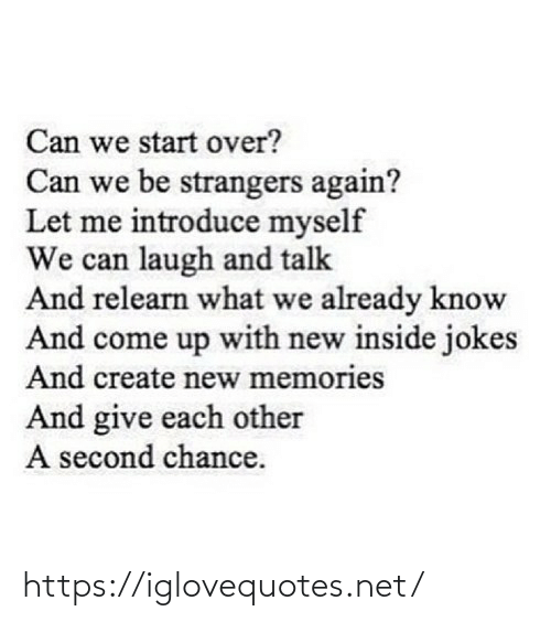 let me: Can we start over?  Can we be strangers again?  Let me introduce myself  We can laugh and talk  And relearn what we already know  And come up with new inside jokes  And create new memories  And give each other  A second chance. https://iglovequotes.net/