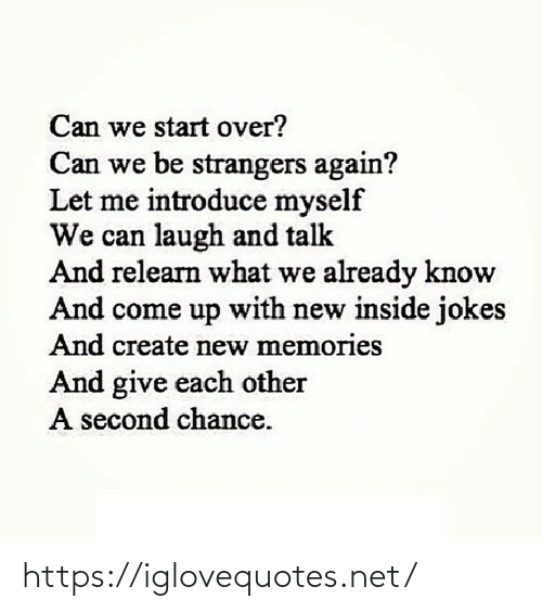 Come Up: Can we start over?  Can we be strangers again?  Let me introduce myself  We can laugh and talk  And relearn what we already know  And come up with new inside jokes  And create new memories  And give each other  A second chance. https://iglovequotes.net/