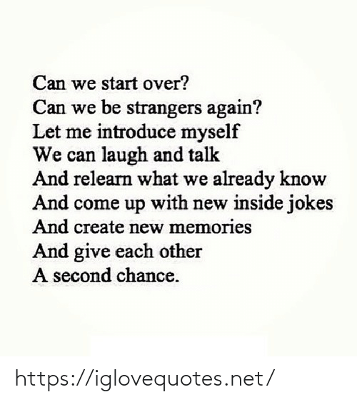 Second: Can we start over?  Can we be strangers again?  Let me introduce myself  We can laugh and talk  And relearn what we already know  And come up with new inside jokes  And create new memories  And give each other  A second chance. https://iglovequotes.net/