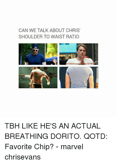 Memes, Tbh, and Marvel: CAN WE TALK ABOUT CHRIS  SHOULDER TO WAIST RATIO TBH LIKE HE'S AN ACTUAL BREATHING DORITO. QOTD: Favorite Chip? - marvel chrisevans