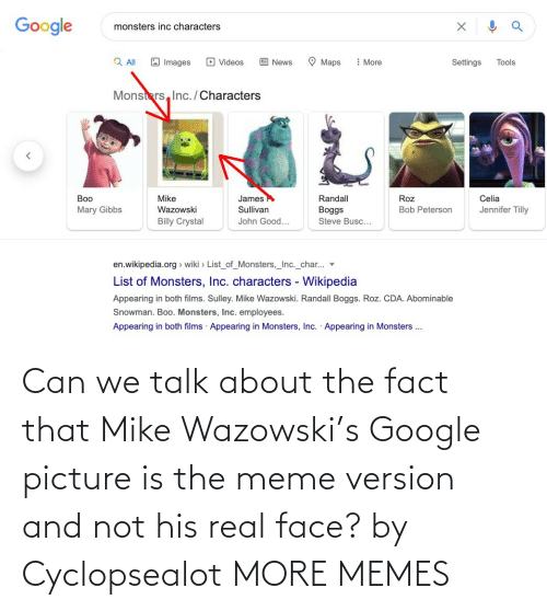 Talk: Can we talk about the fact that Mike Wazowski's Google picture is the meme version and not his real face? by Cyclopsealot MORE MEMES
