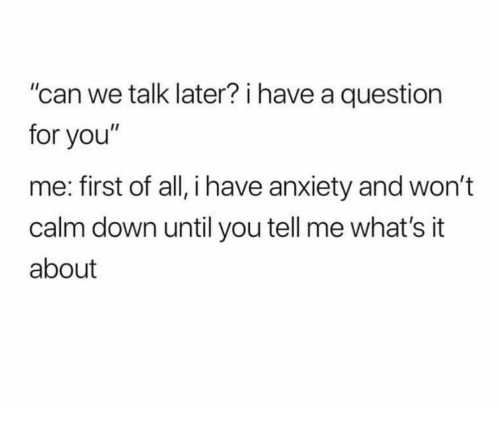 "Funny, Anxiety, and Can: ""can we talk later? i have a question  for you""  me: first of all, i have anxiety and won't  calm down until you tell me what's it  about"