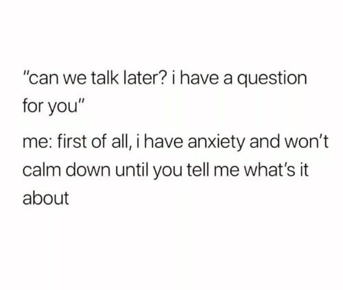 "Me First: ""can we talk later? i have a question  for you""  me: first of all, i have anxiety and won't  calm down until you tell me what's it  about"