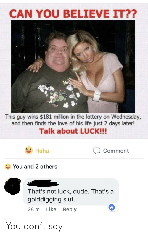 Dude, Life, and Lottery: CAN YOU BELIEVE IT??  This guy wins $181 million in the lottery on Wednesday,  and then finds the love of his life just 2 days later!  Talk about LUCK!!!  Haha  Comment  You and 2 others  That's not luck, dude. That's a  golddigging slut.  28 m Like Reply  01 You don't say