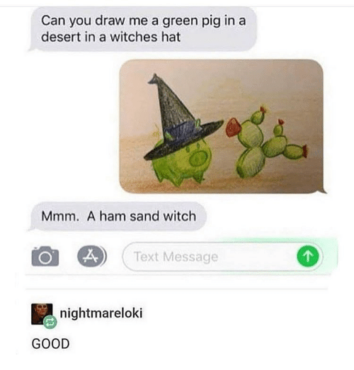 Memes, Good, and Text: Can you draw me a green pig in a  desert in a witches hat  Mmm. A ham sand witch  Text Message  nightmareloki  GOOD