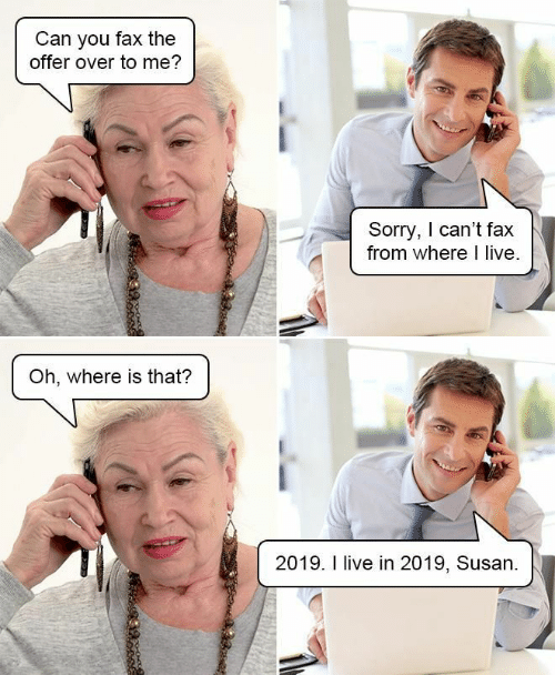 Sorry, Live, and Can: Can you fax the  offer over to me?  Sorry, I can't fax  from where I live.  Oh, where is that?  2019. I live in 2019, Susan