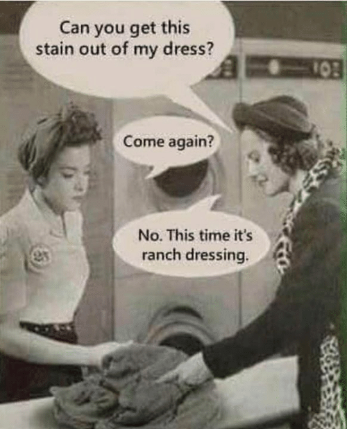 Dank, Dress, and Time: Can you get this  stain out of my dress?  10  Come again?  No. This time it's  anch dressing.