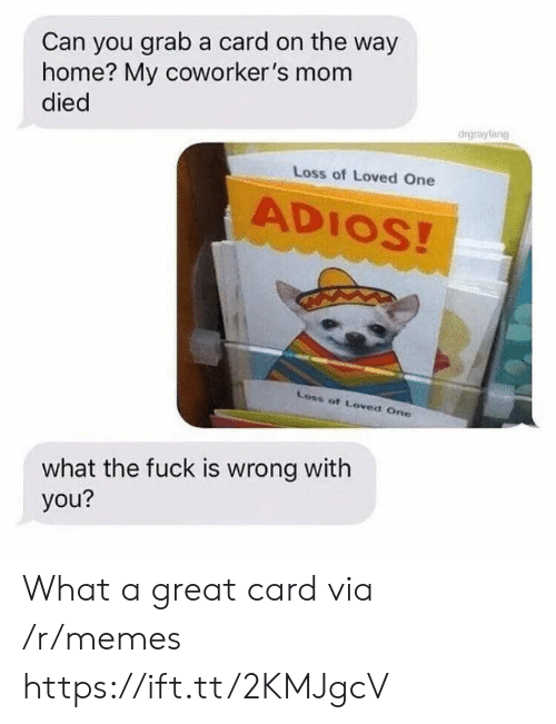 Coworkers: Can you grab a card on the way  home? My coworker's mom  died  drgrayfang  Loss of Loved One  ADIOS!  Loss of Loved One  what the fuck is wrong with  you? What a great card via /r/memes https://ift.tt/2KMJgcV