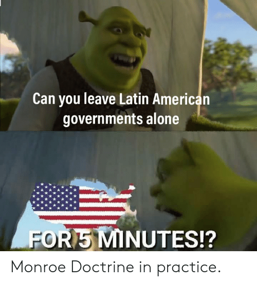 Being Alone, American, and Latin: Can you leave Latin American  governments alone  POR MINUTES!? Monroe Doctrine in practice.