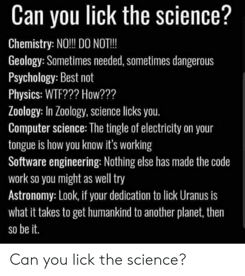 Wtf, Work, and Best: Can you lick the science?  Chemistry: NO! DO NOT!!  Geology: Sometimes needed, sometimes dangerous  Psychology: Best not  Physics: WTF??? How???  Loology: In Zo0logy, Science licks you.  Computer science: The tingle of electricity on your  tongue is how you know it's working  Software engineering: Nothing else has made the code  work so you might as well try  Astronomy: Look, if your dedication to lick Uranus is  what it takes to get humankind to another planet, then  so be it Can you lick the science?