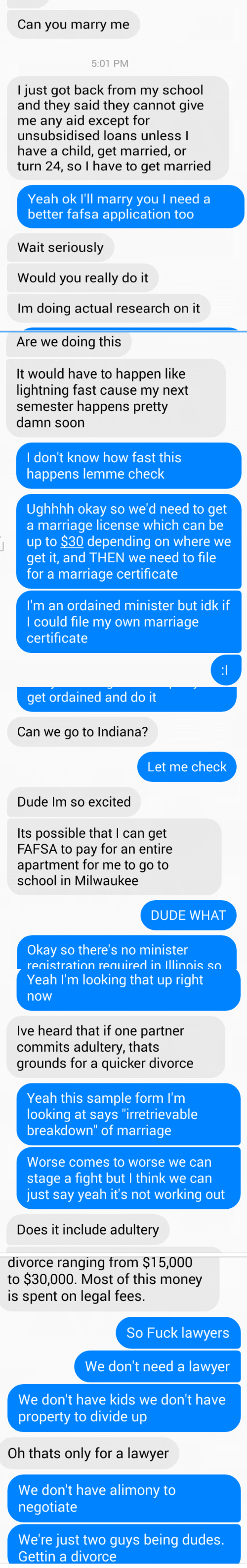 """Dude, Fafsa, and Lawyer: Can you marry me  5:01 PM  I just got back from my school  and they said they cannot give  me any aid except for  unsubsidised loans unless l  have a child, get married, or  turn 24, so I have to get married  Yeah ok I'll marry you I need a  better fafsa application too  Wait seriously  Would you really do it  Im doing actual research on it   Are we doing this  It would have to happen like  lightning fast cause my next  semester happens pretty  damn soon  I don't know how fast this  happens lemme check  Ughhhh okay so we'd need to get  a marriage license which can be  up to $30 depending on where we  get it, and THEN we need to file  for a marriage certificate  I'm an ordained minister but idk if  I could file my own marriage  certificate   get ordained and do it  Can we go to Indiana?  Let me check  Dude Im so excited  Its possible that I can get  FAFSA to pay for an entire  apartment for me to go to  school in Milwaukee  DUDE WHAT  Okay so there's no minister  registration required in lllinois so   Yeah I'm looking that up right  now  Ive heard that if one partner  commits adultery, thats  grounds for a quicker divorce  Yeah this sample form I'm  looking at says """"irretrievable  breakdown"""" of marriage  Worse comes to worse we can  stage a fight but I think we can  just say yeah it's not working out  Does it include adultery   divorce ranging from $15,000  to $30,000. Most of this money  is spent on legal fees.  So Fuck lawyers  We don't need a lawyer  We don't have kids we don't have  property to divide up  Oh thats only for a lawyer  We don't have alimony to  negotiate  We're just two guys being dudes.  Gettin a divorce"""