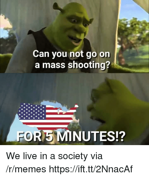 Memes, Live, and Mass: Can you not go on  a mass shooting?  FOR5 MINUTES!? We live in a society via /r/memes https://ift.tt/2NnacAf