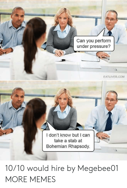 Bohemian: Can you perform  under pressure?  EATLIVER.COM  I don't know but I can  take a stab at  Bohemian Rhapsody. 10/10 would hire by Megebee01 MORE MEMES