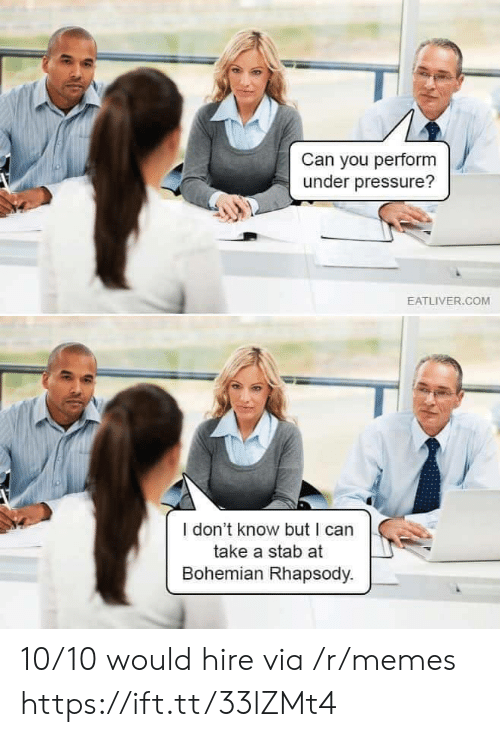 Bohemian: Can you perform  under pressure?  EATLIVER.COM  I don't know but I can  take a stab at  Bohemian Rhapsody. 10/10 would hire via /r/memes https://ift.tt/33lZMt4