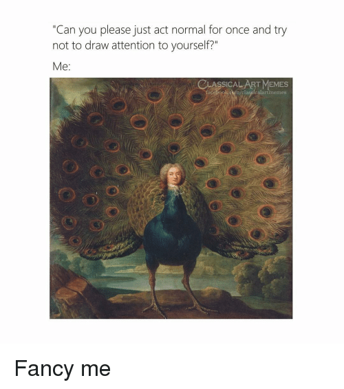 """Cum, Memes, and Fancy: """"Can you please just act normal for once and try  not to draw attention to yourself?""""  Me:  LASSICAL ART MEMES  ace ook.cum/classicalartmemes Fancy me"""