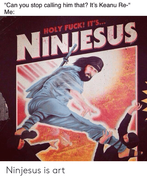 "Fuck, Art, and Him: ""Can you stop calling him that? It's Keanu Re-""  Me:  HOLY FUCK! IT'S...  NINJESUS Ninjesus is art"