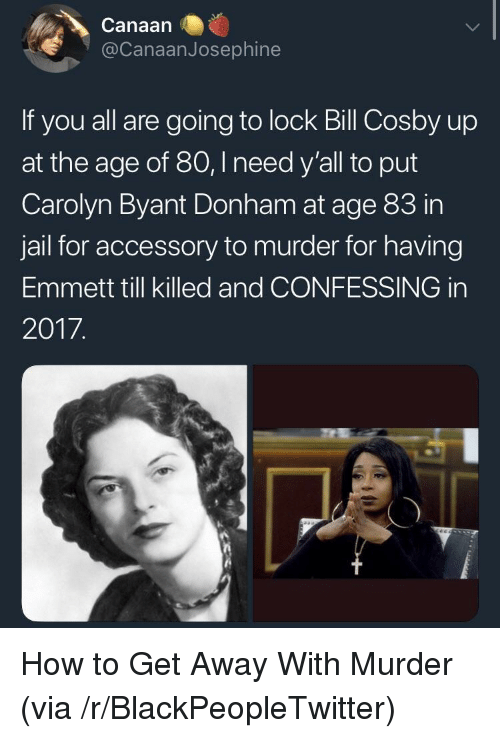 Bill Cosby, Blackpeopletwitter, and Jail: Canaan  @CanaanJosephine  If you all are going to lock Bill Cosby up  at the age of 80,I need y'all to put  Carolyn Byant Donham at age 83 in  jail for accessory to murder for having  Emmett till killed and CONFESSING in  2017 <p>How to Get Away With Murder (via /r/BlackPeopleTwitter)</p>
