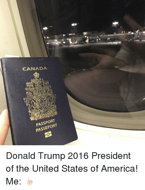 Memes, Canada, and Passport: CANADA  宙  PASSPORT  PASSEPORT Donald Trump 2016 President of the United States of America! Me: ☝🏻