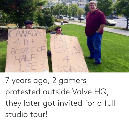 studio: CANADA  4 THE  RELEASE CF  HALF  LIFE 3  HALF  LIFE 3  ISIT LEFT  4  DEAD 7 years ago, 2 gamers protested outside Valve HQ, they later got invited for a full studio tour!