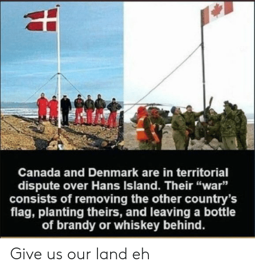 """Theirs: Canada and Denmark are in territorial  dispute over Hans Island. Their """"war""""  consists of removing the other country's  flag, planting theirs, and leaving a bottle  of brandy or whiskey behind. Give us our land eh"""