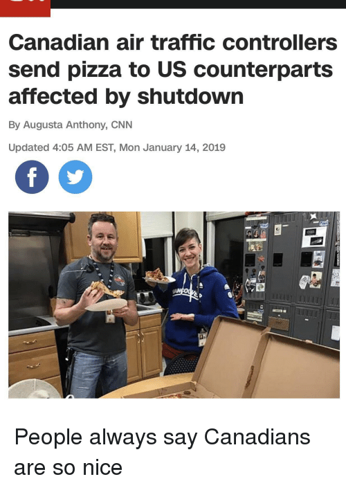 cnn.com, Pizza, and Traffic: Canadian air traffic controllers  send pizza to US counterparts  affected by shutdown  By Augusta Anthony, CNN  Updated 4:05 AM EST, Mon January 14, 2019 People always say Canadians are so nice