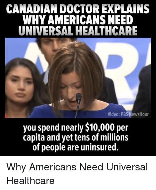 Doctor, Canadian, and Pbs: CANADIAN DOCTOR EXPLAINS  WHY AMERICANS NEED  UNIVERSAL HEALTHCARE  deo: PBS NewsHour  you spend nearly $10,000 per  capita and yet tens of millions  of people are uninsured. Why Americans Need Universal Healthcare