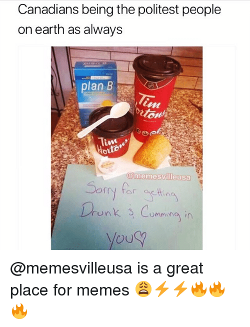 Memes, Plan B, and Earth: Canadians being the politest people  on earth as always  plan B  e-  memes  villeusa  or  Lrenk Cumming in  rUw @memesvilleusa is a great place for memes 😩⚡️⚡️🔥🔥🔥