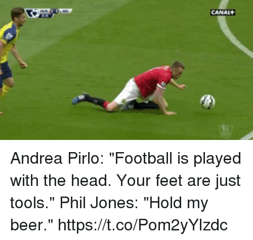 "Beer, Football, and Head: CANAL Andrea Pirlo: ""Football is played with the head. Your feet are just tools.""   Phil Jones: ""Hold my beer."" https://t.co/Pom2yYlzdc"