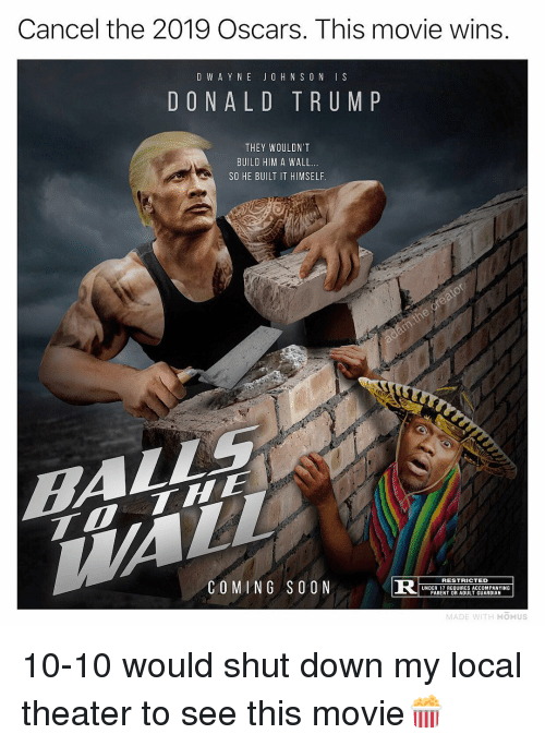 Memes, Oscars, and Soon...: Cancel the 2019 Oscars. This movie wins  D W A Y N E JO H N S O N IS  DONALD TRUM P  THEY WOULDN'T  BUILD HIM A WALL.  SO HE BUILT IT HIMSELF  COMING SOON  R S  RESTRICTED  UNDER 17 REQUIRES ACCOMPANYING  PARENT OR ADULT GUARDIAN  MADE WITH MOMUS 10-10 would shut down my local theater to see this movie🍿