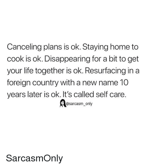 Staying Home: Canceling plans is ok. Staying home to  cook is ok. Disappearing for a bit to get  your life together is ok. Resurfacing in a  foreign country with a new name 10  years later is ok. It's called self care.  @sarcasm_only SarcasmOnly