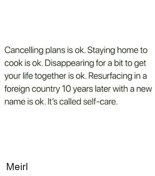 Life, Home, and MeIRL: Cancelling plans is ok. Staying home to  cook is ok. Disappearing for a bit to get  your life together is ok. Resurfacing in a  foreign country 10 years later with a new  name is ok. It's called self-care. Meirl