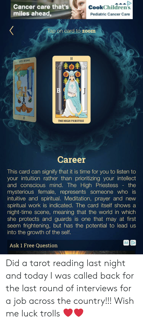 Work, Zoom, and Cancer: Cancer care that's  miles ahead,  CookChildren's  Pediatric Cancer Care  Tap on card to zoom  II  TWOOF CUPS  B  THE HIGH PRIESTESS  Career  This card can signify that it is time for you to listen to  your intuition rather than prioritizing your intellect  and conscious mind.. The High Priestess - the  mysterious female, represents someone who is  intuitive and spiritual. Meditation, prayer and new  spiritual work is indicated. The card itself shows a  night-time scene, meaning that the world in which  she protects and guards is one that may at first  seem frightening, but has the potential to lead us  into the growth of the self.  Ad Did a tarot reading last night and today I was called back for the last round of interviews for a job across the country!!! Wish me luck trolls ❤️❤️