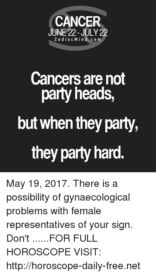 party hard: CANCER  JUNE 22-JULY 22  Z o dia c M i n d c o m  Cancers are not  party heads,  but when they party,  they party hard. May 19, 2017. There is a possibility of gynaecological problems with female representatives of your sign. Don't  ......FOR FULL HOROSCOPE VISIT: http://horoscope-daily-free.net