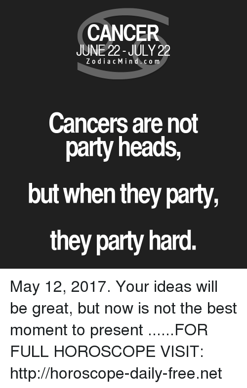 party hard: CANCER  JUNE 22-JULY 22  Z o dia c M i n d c o m  Cancers are not  party heads,  but when they party,  they party hard. May 12, 2017. Your ideas will be great, but now is not the best moment to present  ......FOR FULL HOROSCOPE VISIT: http://horoscope-daily-free.net
