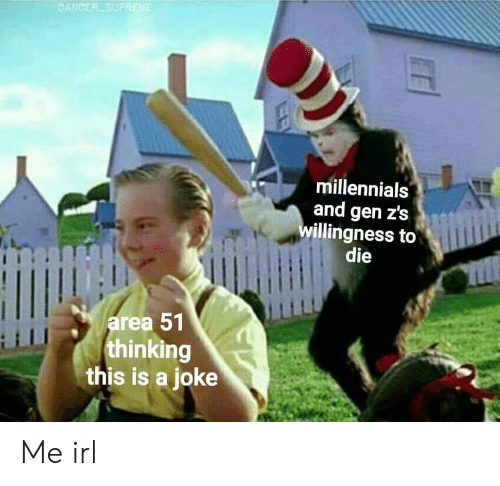 Millennials, Cancer, and Irl: CANCER SUPREKE  millennials  and gen z's  willingness to  die  area 51  thinking  this is a joke Me irl