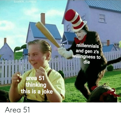 Millennials, Cancer, and Area 51: CANCER SUPREWE  millennials  and gen z's  willingness to  die  HI  area 51  thinking  this is a joke Area 51