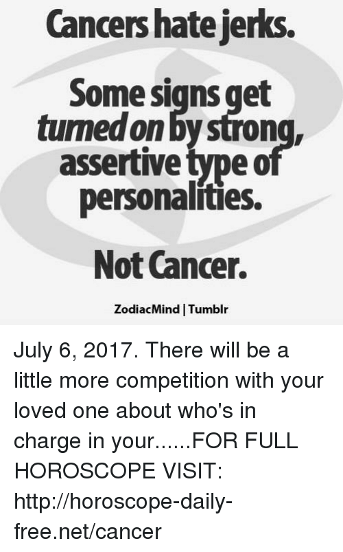 Assertive: Cancers hate jerks.  Some signs get  tumed on by stron  assertive type o  personalities.  Not Cancer.  ZodiacMind | Tumblr July 6, 2017. There will be a little more competition with your loved one about who's in charge in your......FOR FULL HOROSCOPE VISIT: http://horoscope-daily-free.net/cancer