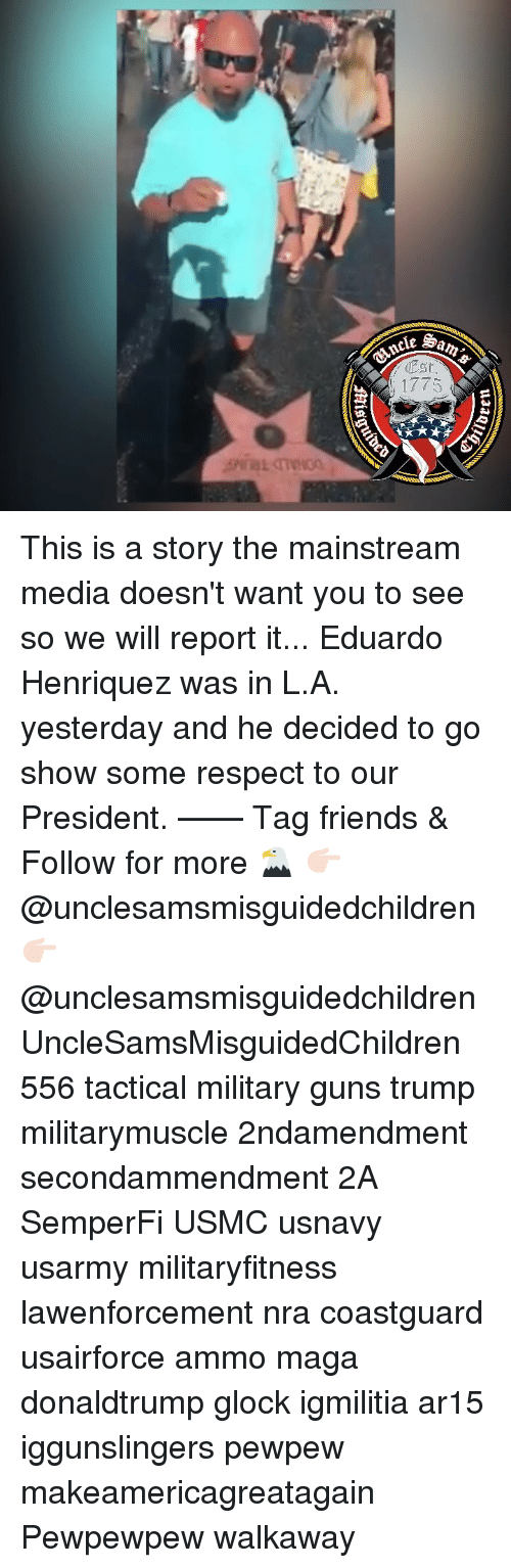 Friends, Guns, and Memes: cancle  Est  1775 This is a story the mainstream media doesn't want you to see so we will report it... Eduardo Henriquez was in L.A. yesterday and he decided to go show some respect to our President. —— Tag friends & Follow for more 🦅 👉🏻 @unclesamsmisguidedchildren 👉🏻 @unclesamsmisguidedchildren UncleSamsMisguidedChildren 556 tactical military guns trump militarymuscle 2ndamendment secondammendment 2A SemperFi USMC usnavy usarmy militaryfitness lawenforcement nra coastguard usairforce ammo maga donaldtrump glock igmilitia ar15 iggunslingers pewpew makeamericagreatagain Pewpewpew walkaway