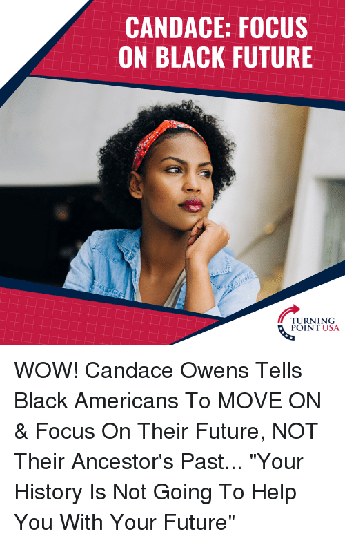 "Future, Memes, and Wow: CANDACE: FOCUS  ON BLACK FUTURE  TURNING  POINT USA WOW! Candace Owens Tells Black Americans To MOVE ON & Focus On Their Future, NOT Their Ancestor's Past...  ""Your History Is Not Going To Help You With Your Future"""