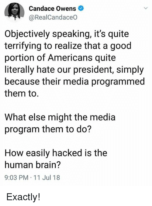 Memes, Brain, and Good: Candace Owens  @RealCandaceO  Objectively speaking, it's quite  terrifying to realize that a good  portion of Americans quite  literally hate our president, simply  because their media programmed  them to  What else might the media  program them to do?  How easily hacked is the  human brain?  9:03 PM 11 Jul 18 Exactly!