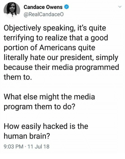 Memes, Brain, and Good: Candace Owens  @RealCandaceO  Objectively speaking, it's quite  terrifying to realize that a good  portion of Americans quite  literally hate our president, simply  because their media programmed  them to.  What else might the media  program them to do?  How easily hacked is the  human brain?  9:03 PM-11 Jul 18