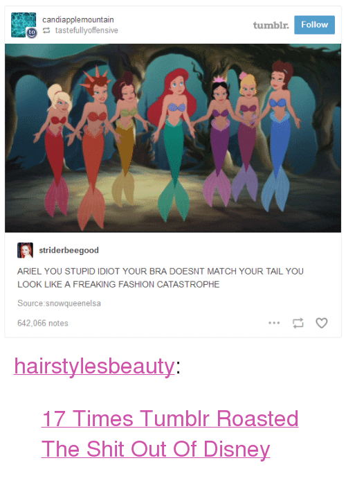 "Ariel, Disney, and Fashion: candiapplemountain  tumbl  Follow  tastefullyoffensive  striderbeegood  ARIEL YOU STUPID IDIOT YOUR BRA DOESNT MATCH YOUR TAIL YOU  LOOK LIKE A FREAKING FASHION CATASTROPHE  Source:snowqueenelsa  642,066 notes <p><a href=""http://hairstylesbeauty.com/post/165016639897/17-times-tumblr-roasted-the-shit-out-of-disney"" class=""tumblr_blog"">hairstylesbeauty</a>:</p><blockquote><p> <a href=""https://goo.gl/bvJdV5"">17 Times Tumblr Roasted The Shit Out Of Disney</a>  <br/></p></blockquote>"