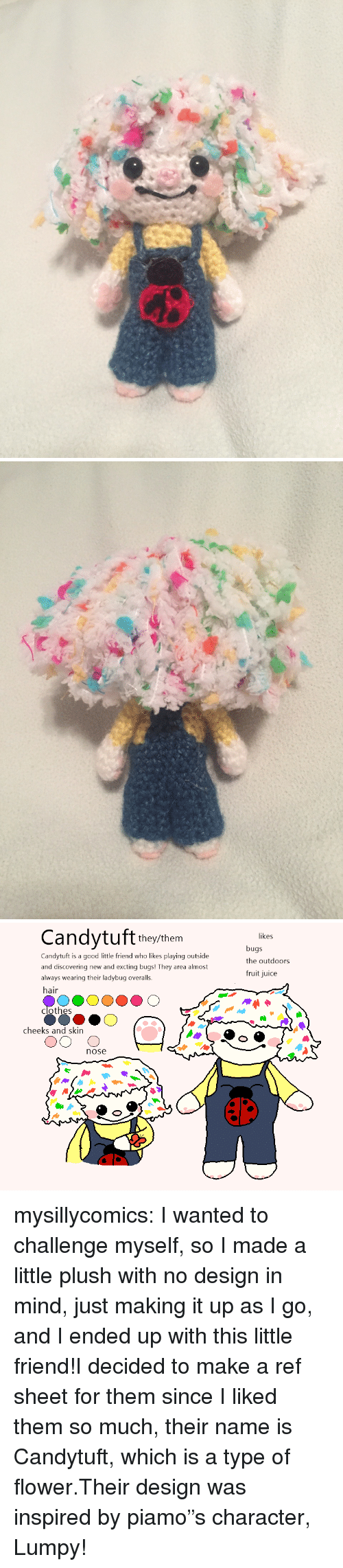 """Clothes, Juice, and Target: Candytuf theythem  likes  Candytuft is a good little friend who likes playing outside  and discovering new and excting bugs! They area almost  always wearing their ladybug overalls.  hair  bugs  the outdoors  fruit juice  clothes  cheeks and skin  nose mysillycomics:  I wanted to challenge myself, so I made a little plush with no design in mind, just making it up as I go, and I ended up with this little friend!I decided to make a ref sheet for them since I liked them so much, their name is Candytuft, which is a type of flower.Their design was inspired by piamo""""scharacter, Lumpy!"""
