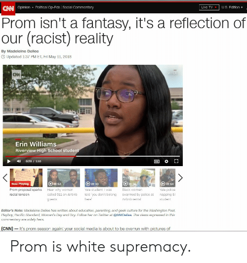 cnn.com, Police, and School: CANI Opinion » Political Op-Eds Social Commentary  Live TV  U.S. Edition+  Prom isn't a fantasy, it's a reflection of  our (racist)  reality  By Madeleine Deliee  OUpdated 1:37 PM ET, Fri May 11, 2018  WFLA  CNN  Erin Williams  Riverview High School student  CC  0:28 1:10  01:36  01-54  01:53  Now Playing  01:33  Prom proposal sparks  Yale student: I was  Black women  Hear why woman  Yale police  racial tension  called 911 on Airbnb  told 'you don't belong  swarmed by police at  napping bl  student  Airbnb rental  here'  guests  Editor's Note: Madeleine Deliee has written about education, parenting, and geek culture for the Washington Post,  Playboy, Pacific Standard, Woman's Day and Ozy. Follow her on Twitter at @MMDeliee. The views expressed in this  commentary are solely hers.  CNN It's prom season again: your social media is about to be overrun with pictures of Prom is white supremacy.