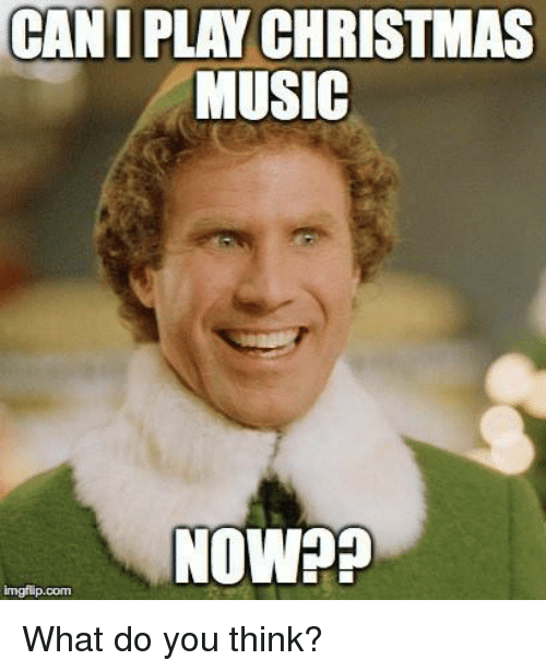 what do: CANI PLAY CHRISTMAS  MUSIC  NOW??  imgflip.com  What do you think?