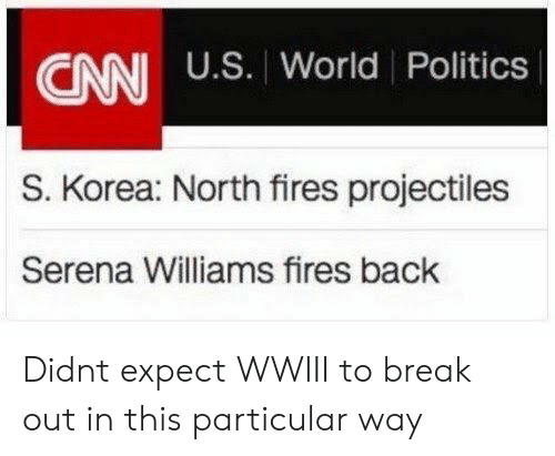 korea: CANI U.S. World Politics  S. Korea: North fires projectiles  Serena Williams fires back Didnt expect WWIII to break out in this particular way