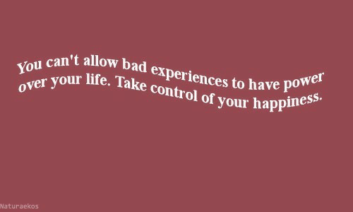 Bad, Life, and Control: can't allow bad experiences to have  you vour life. Take control of your happ  can't allow  ol ofts to have power  appiness.  Naturaekos